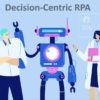 Decision-Centric RPA – Robotic Process Automation
