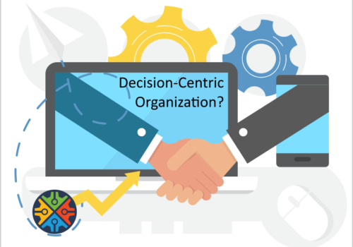 How to become a Decision-Centric Organization? Why should you care?